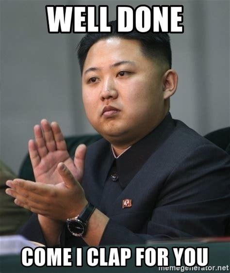 Well Meme - well done come i clap for you kim jong un clapping meme generator