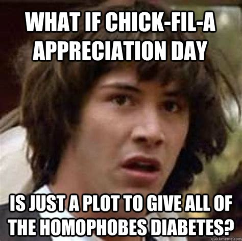 Chik Fil A Meme - what if chick fil a appreciation day is just a plot to give all of the homophobes diabetes
