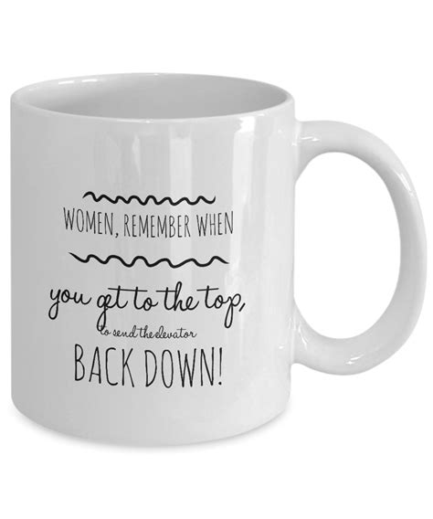 """They are so exactly what you'd expect them to be. """"Women, Remember When You Get to the Top, to Send the Elevator Back Down"""" Cool Mug Everyone ..."""