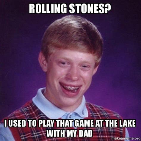 Rolling Stones Meme - rolling stones i used to play that game at the lake with my dad bad luck brian make a meme
