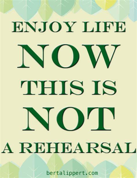 Berta Lippert  Enjoy Life Now, This Is Not A Rehearsal