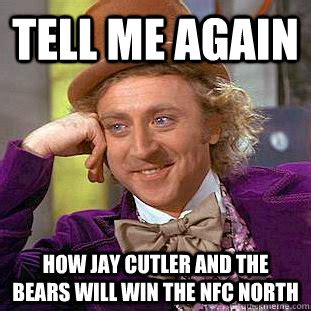 Cutler Meme - tell me again how jay cutler and the bears will win the nfc north condescending wonka quickmeme