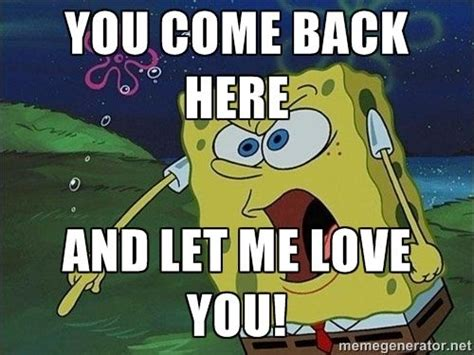 Come Back To Me Meme - spongebob rage quot you come back here and let me love you quot meme hehe pinterest spongebob