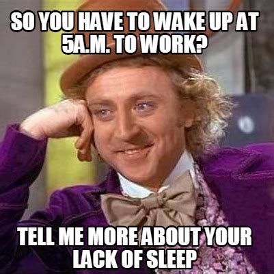 Lack Of Sleep Meme - meme creator so you have to wake up at 5a m to work tell me more about your lack of sleep