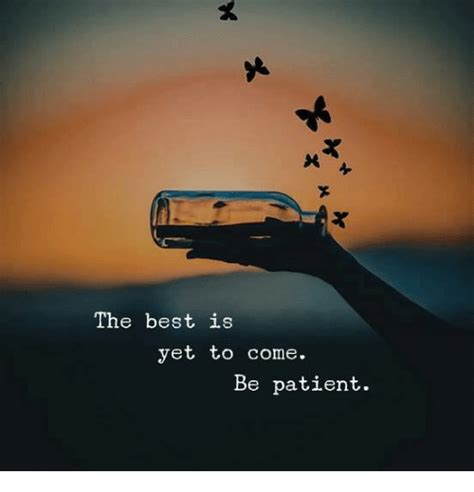 The Best Is Yet To Come Be Patient  Meme On Sizzle