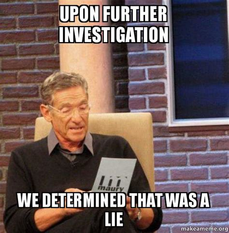 Investigator Meme - upon further investigation we determined that was a lie maury povich lie detector test make