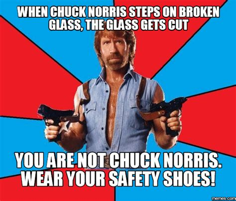 Safety Memes - when chuck norris steps on broken glass the glass gets cut you are not chuck norris wear your