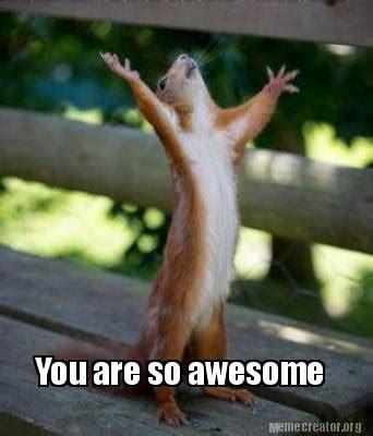 You Are Awesome Meme - meme creator you are so awesome meme generator at memecreator org