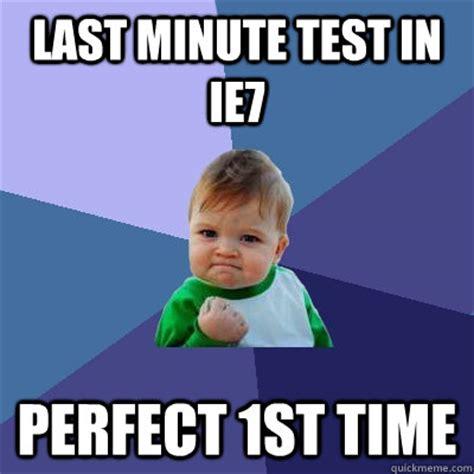 Last Minute Meme - last minute test in ie7 perfect 1st time success kid quickmeme