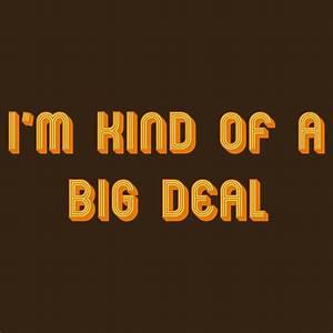 I'm Kind of a Big Deal T