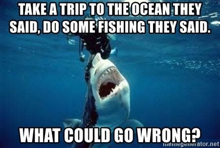 They Said Meme Generator - take a trip to the ocean they said do some fishing they said what could go wrong
