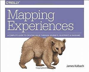 Mapping Experiences A Complete Guide To Creating Value Through Journeys Blueprints And Diagrams James Kalbach