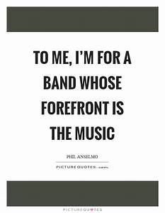 To me, I'm for a band whose forefront is the music ...