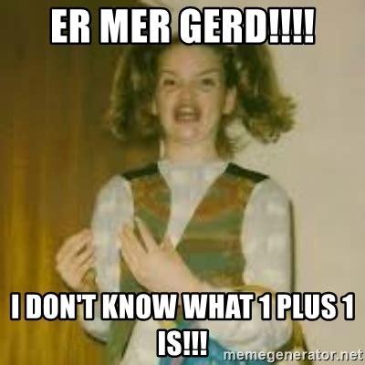 Er Memes - er mer gerd i don t know what 1 plus 1 is ermergerd girl meme generator