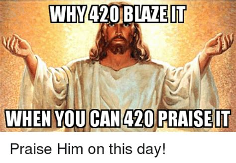 420 Blaze It Meme - inhy420 blaze it when you can 420 praise it praise him on this day blaze meme on me me