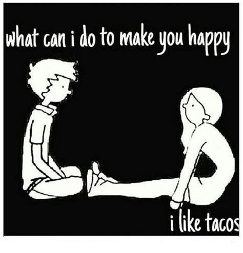 What Can I Do Meme - what can i do to make you happy i like tacos meme on me me