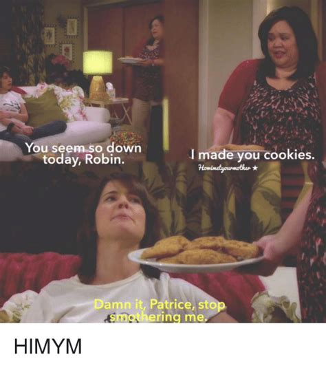 Patrice Meme - you seem so down today robin i made you cookies