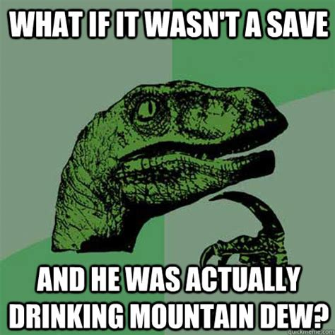 Mountain Dew Meme - what if it wasn t a save and he was actually drinking mountain dew philosoraptor quickmeme