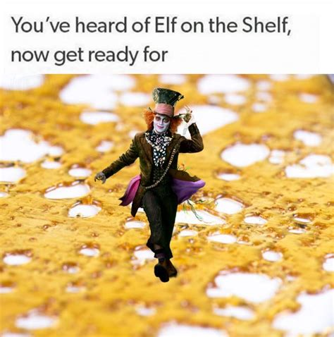 You Ve Heard Of Elf On The Shelf Memes - you ve all heard of elf on a shelf now get ready for mad hatter on some shatter funny stuff