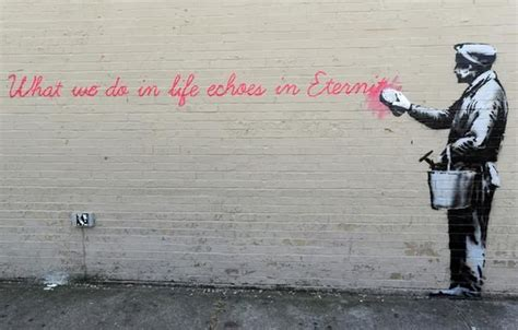 What We Do in Life Echoes in Eternity Banksy