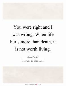 You were right and I was wrong. When life hurts more than ...