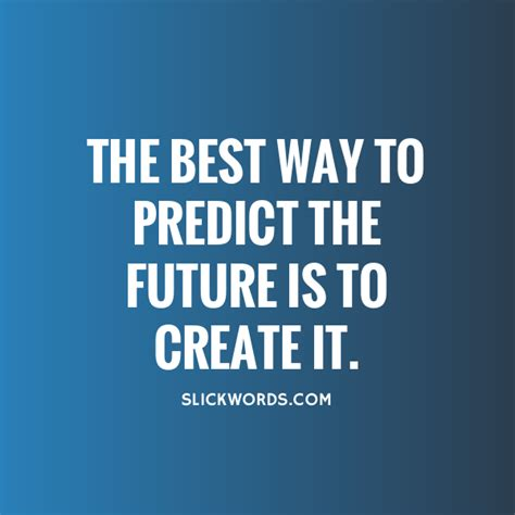 The Best Way To Predict The Future Is To Crea Slickwords