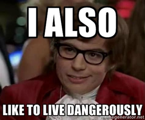 I Also Like To Live Dangerously Meme - 12 crucial life hacks to help you survive year 13