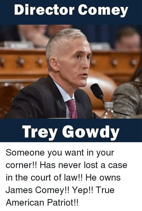 Comey Memes - director comey trey gowdy someone you want in your corner has never lost a case in the court