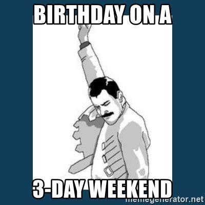 Birthday Weekend Meme - birthday on a 3 day weekend freddy mercury meme generator