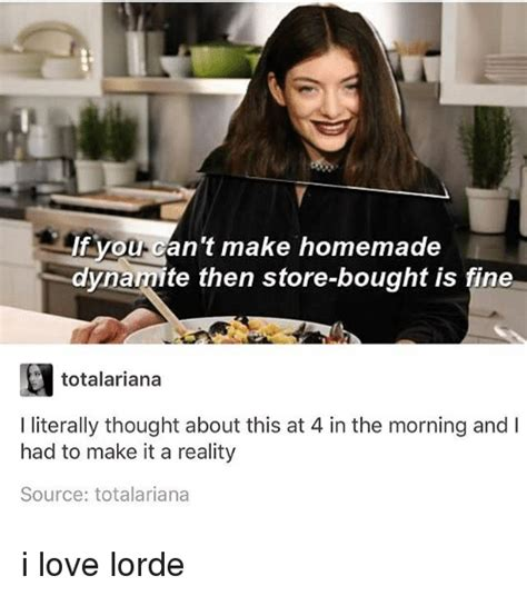 Lorde Meme - if you can t make homemade dynamite then store bought is fine totalariana i literally thought