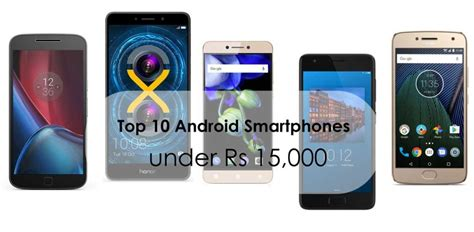 best android smartphone top 10 android smartphones rs 15 000 in india