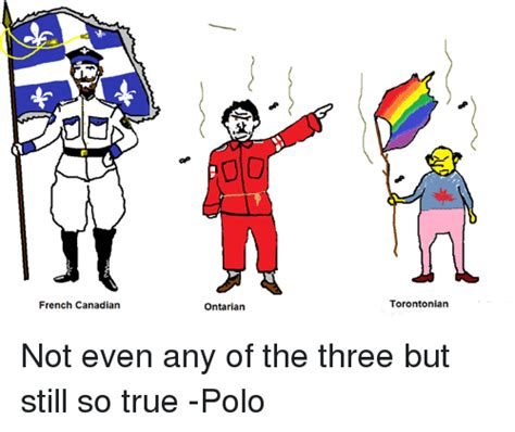 French Canadian Meme - french canadian 00 ontarian torontonian not even any of the three but still so true polo true