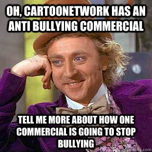 Anti Bullying Meme - oh cartoonetwork has an anti bullying commercial tell me more about how one commercial is going