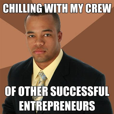 Entrepreneur Meme - chilling with my crew of other successful entrepreneurs successful black man