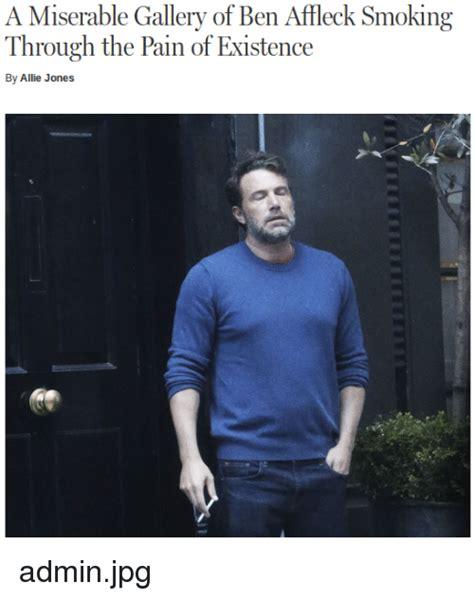 Ben Affleck Meme - a miserable gallery of ben affleck smoking through the pain of existence by allie jones adminjpg