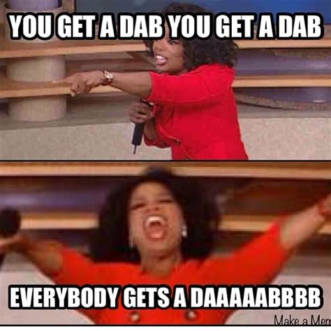 Oprah Meme You Get A - everybody gets a dab