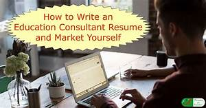 how to write an education consultant resume and market With write your resume to market yourself