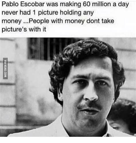Pablo Escobar Memes - pablo escobar was making 60 million a day never had 1 picture holding any money people with
