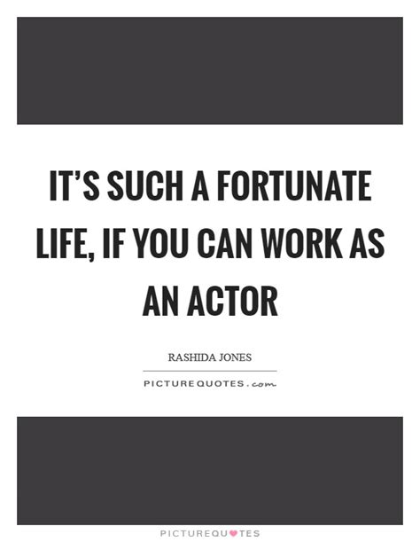 It's such a fortunate life, if you can work as an actor