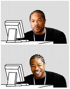 At first Xzibit was like... | Computer Reaction Faces ...
