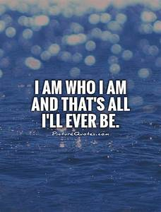 I Am Who I Am Quotes And Sayings. QuotesGram