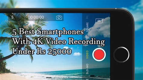 best smartphone for recording 5 best smartphones with 4k recording rs 25000