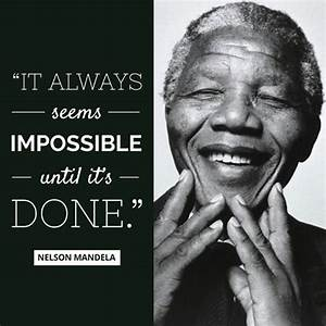 """It always seems impossible until it's done."" — Nelson ..."