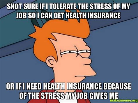 Health Insurance Meme - snot sure if i tolerate the stress of my job so i can get health insurance or if i need health