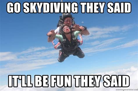 They Said Meme Generator - go skydiving they said it ll be fun they said sky diving meme generator