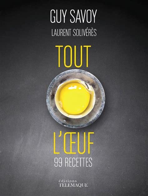 cuisine oliver recettes lire quot tout l œuf quot savoy et laurent solivérès