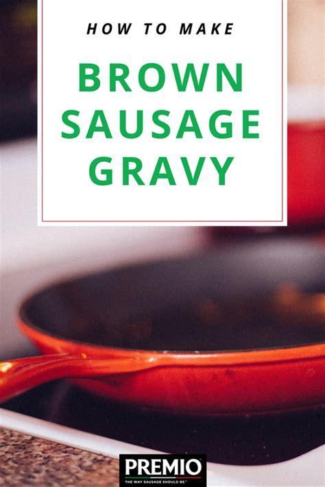 how to make brown gravy how to make brown sausage gravy premio foods