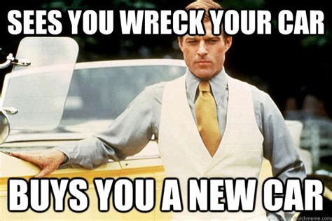 Great Gatsby Memes - sees you wreck your car buys you a new car og great gatsby quickmeme