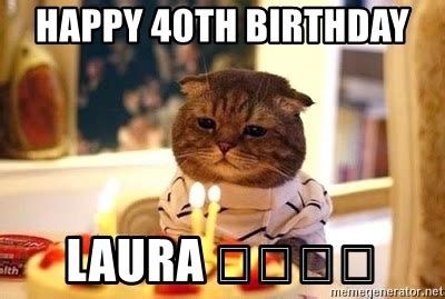Happy 40th Birthday Meme - happy 40th birthday laura birthday cat meme generator