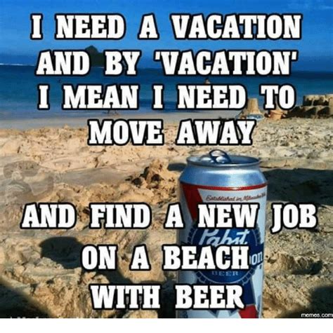 I Need A Vacation Meme - 25 best memes about beer meme beer memes